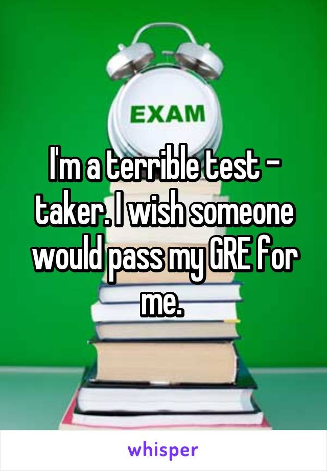I'm a terrible test - taker. I wish someone would pass my GRE for me.