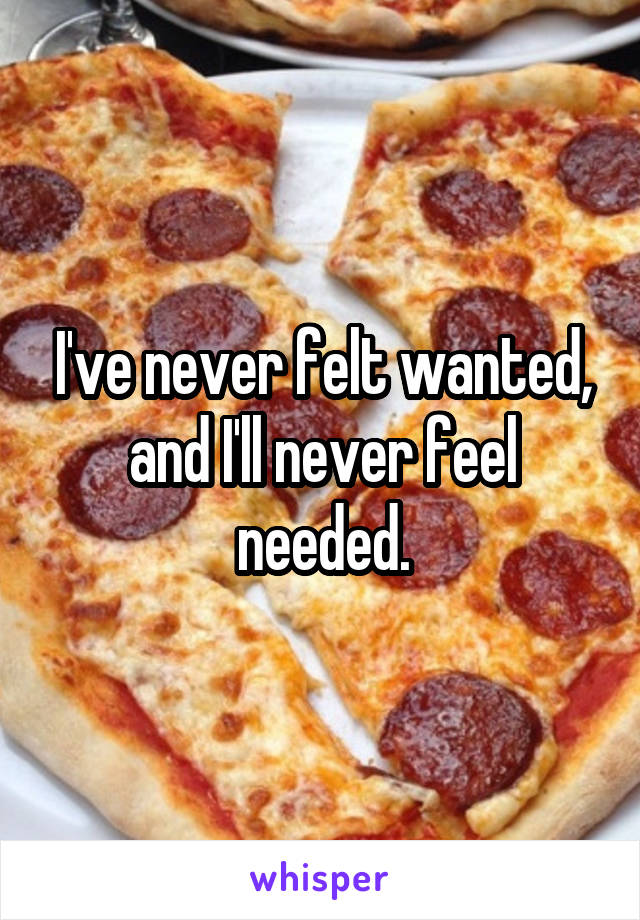 I've never felt wanted, and I'll never feel needed.