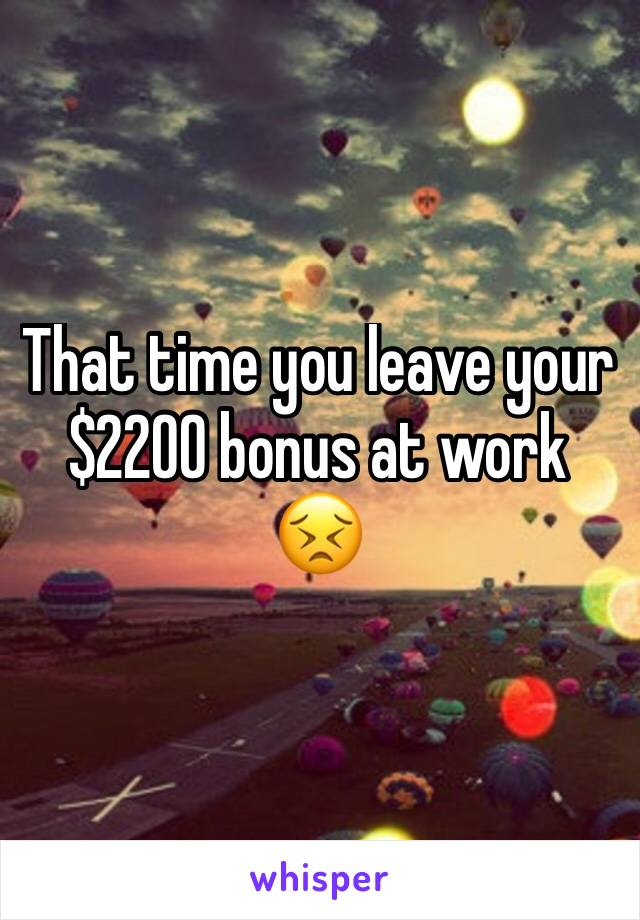 That time you leave your $2200 bonus at work 😣