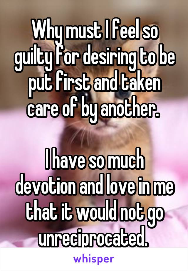 Why must I feel so guilty for desiring to be put first and taken care of by another.   I have so much devotion and love in me that it would not go unreciprocated.