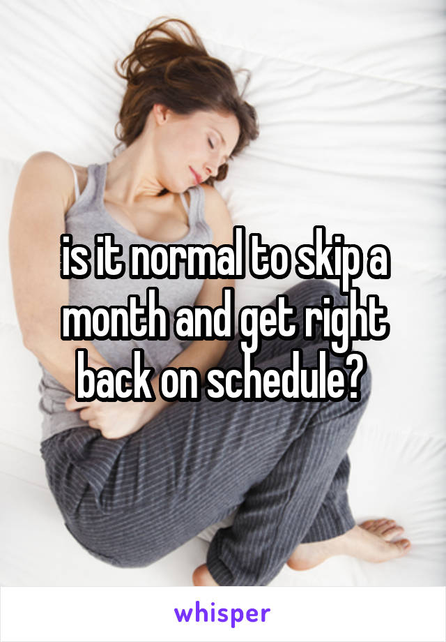 is it normal to skip a month and get right back on schedule?