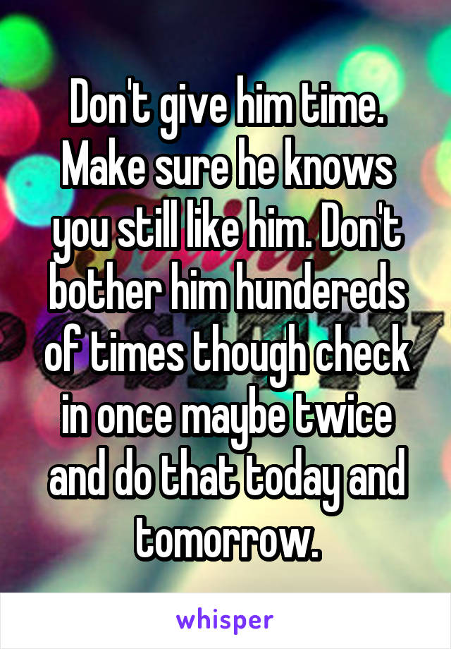 Don't give him time. Make sure he knows you still like him. Don't bother him hundereds of times though check in once maybe twice and do that today and tomorrow.