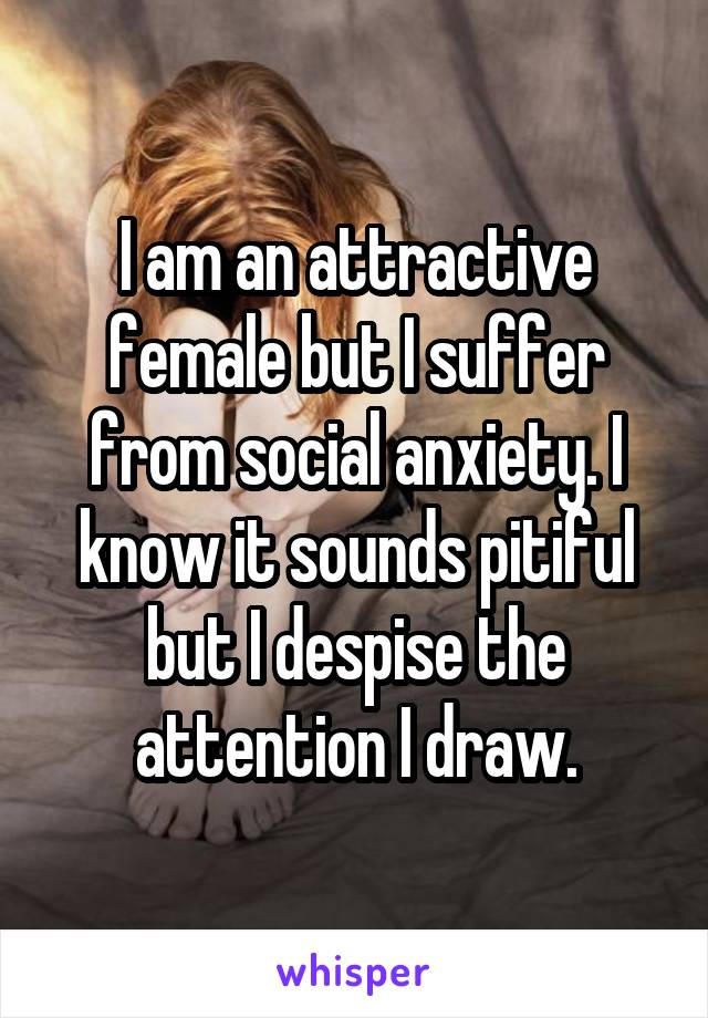 I am an attractive female but I suffer from social anxiety. I know it sounds pitiful but I despise the attention I draw.