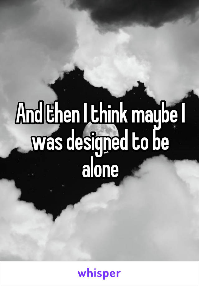 And then I think maybe I was designed to be alone