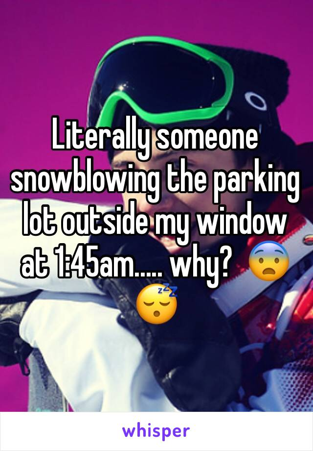 Literally someone snowblowing the parking lot outside my window at 1:45am..... why?  😨😴
