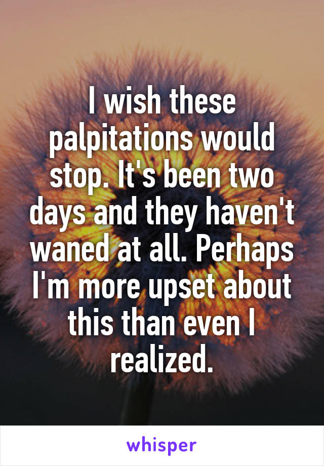 I wish these palpitations would stop. It's been two days and they haven't waned at all. Perhaps I'm more upset about this than even I realized.