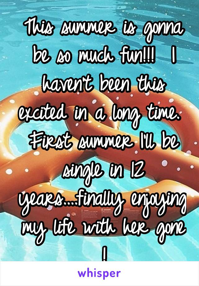 This summer is gonna be so much fun!!!  I haven't been this excited in a long time.  First summer I'll be single in 12 years....finally enjoying my life with her gone !