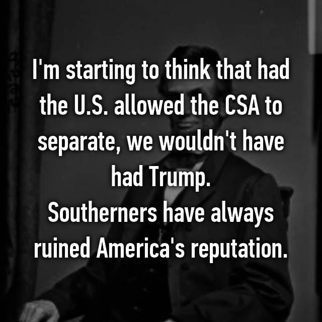 I'm starting to think that had the U.S. allowed the CSA to separate, we wouldn't have had Trump. Southerners have always ruined America's reputation.