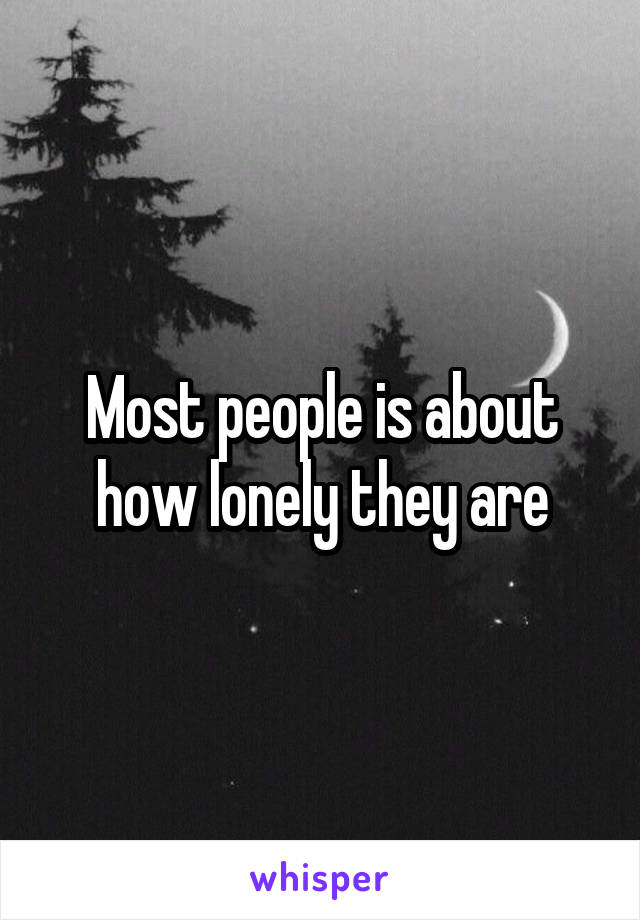 Most people is about how lonely they are