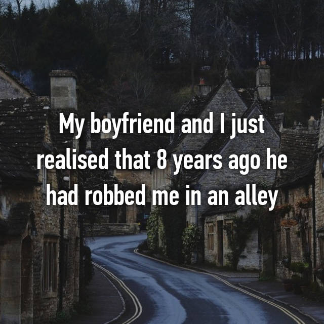 My boyfriend and I just realised that 8 years ago he had robbed me in an alley