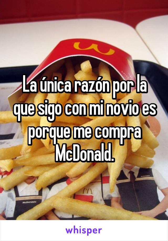 La única razón por la que sigo con mi novio es porque me compra McDonald.