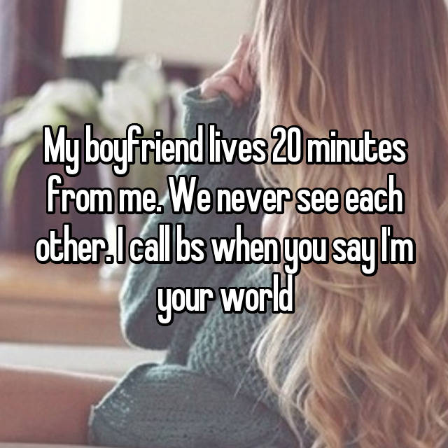 My boyfriend lives 20 minutes from me. We never see each other. I call bs when you say I'm your world