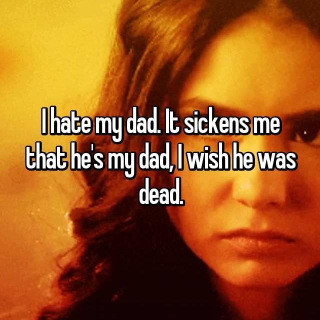 I hate my dad. It sickens me that he's my dad, I wish he was dead.