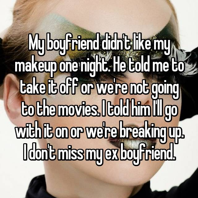 My boyfriend didn't like my makeup one night. He told me to take it off or we're not going to the movies. I told him I'll go with it on or we're breaking up. I don't miss my ex boyfriend.