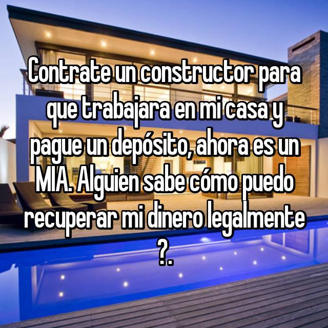 Contrate un constructor para que trabajara en mi casa y pague un depósito, ahora es un MIA. Alguien sabe cómo puedo recuperar mi dinero legalmente ?.