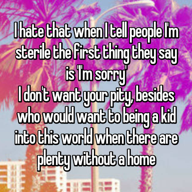 I hate that when I tell people I'm sterile the first thing they say is 'I'm sorry' I don't want your pity, besides who would want to being a kid into this world when there are plenty without a home