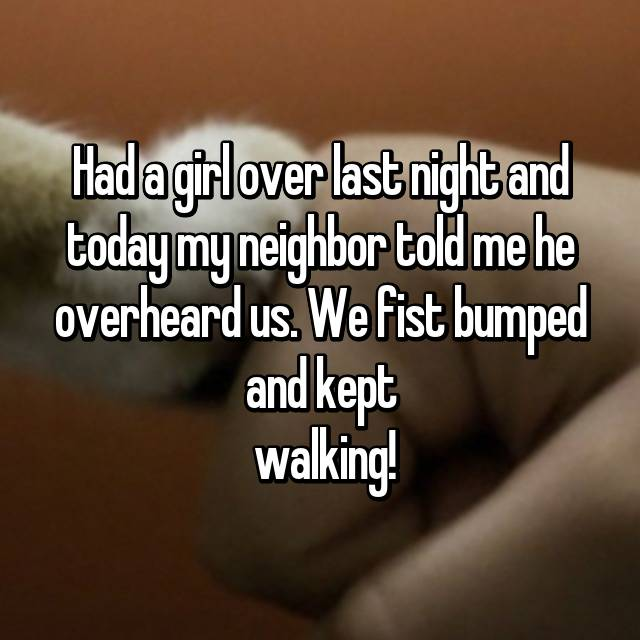 Had a girl over last night and today my neighbor told me he overheard us. We fist bumped and kept  walking!