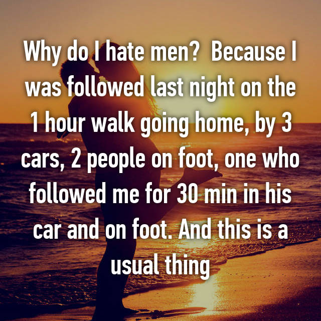 Why do I hate men?  Because I was followed last night on the 1 hour walk going home, by 3 cars, 2 people on foot, one who followed me for 30 min in his car and on foot. And this is a usual thing