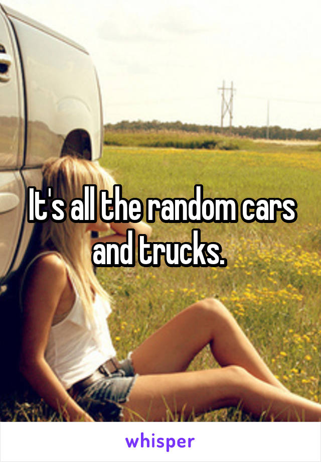 It's all the random cars and trucks.