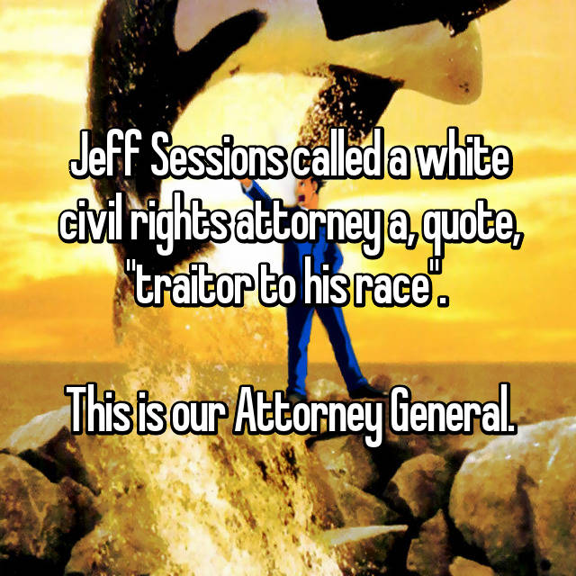 """Jeff Sessions called a white civil rights attorney a, quote, """"traitor to his race"""".   This is our Attorney General."""