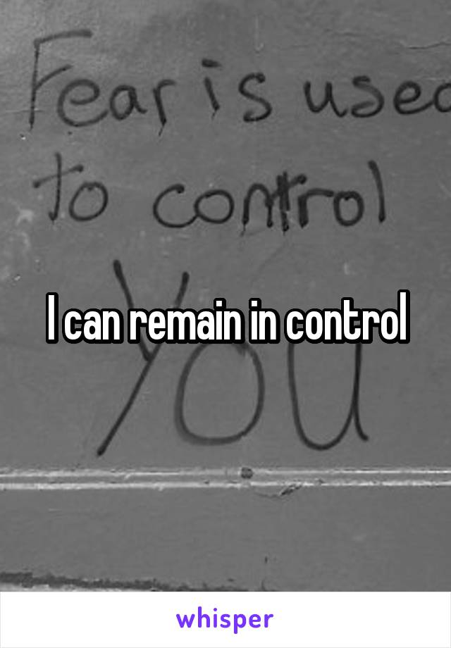 I can remain in control