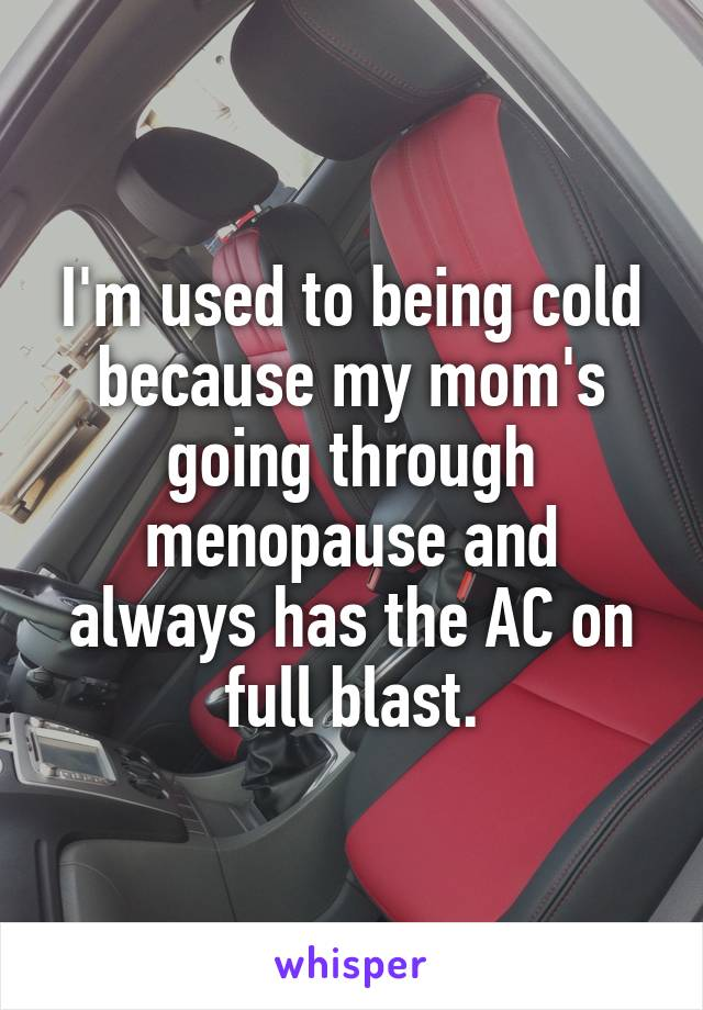 I'm used to being cold because my mom's going through menopause and always has the AC on full blast.