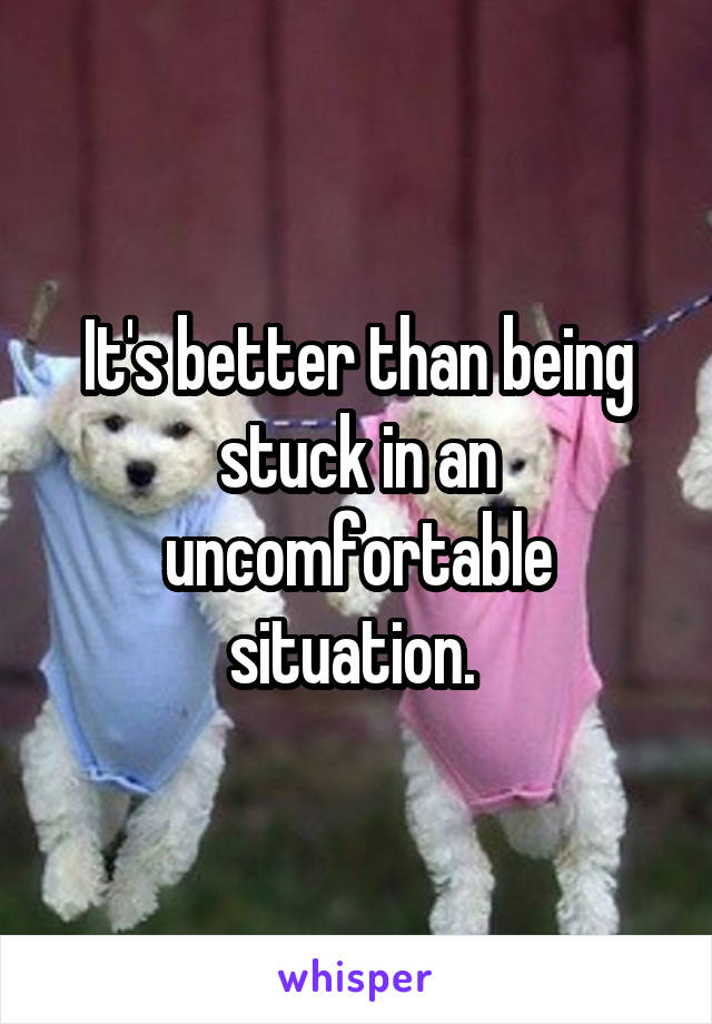 It's better than being stuck in an uncomfortable situation.