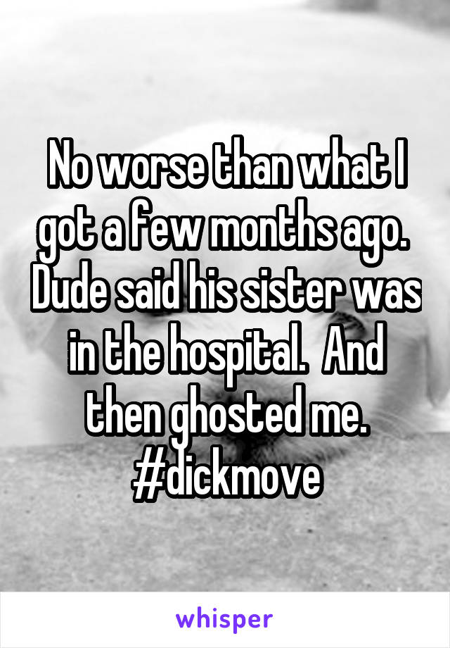 No worse than what I got a few months ago.  Dude said his sister was in the hospital.  And then ghosted me. #dickmove