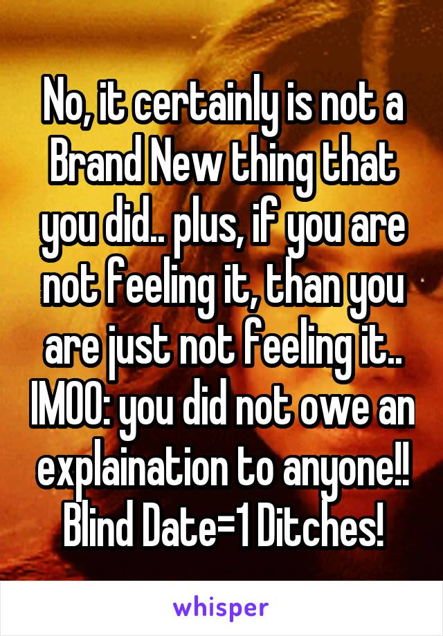 No, it certainly is not a Brand New thing that you did.. plus, if you are not feeling it, than you are just not feeling it.. IMOO: you did not owe an explaination to anyone!! Blind Date=1 Ditches!