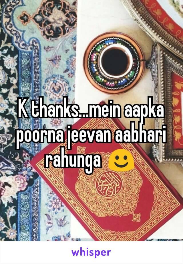 K Thanks Mein Aapka Poorna Jeevan Aabhari Rahunga