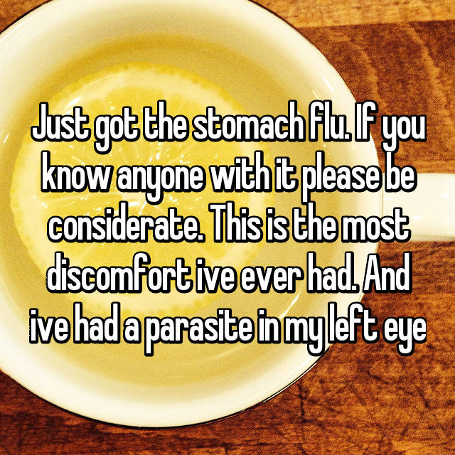Just got the stomach flu. If you know anyone with it please be considerate. This is the most discomfort ive ever had. And ive had a parasite in my left eye