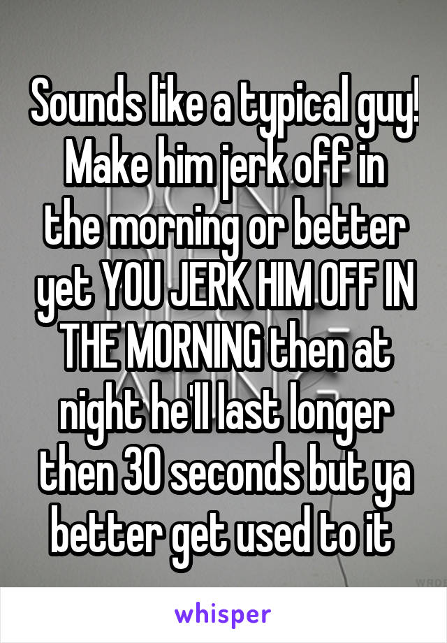 Make Him Jerk Off In The Morning Or Better Yet