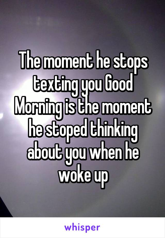 The moment he stops texting you Good Morning is the moment