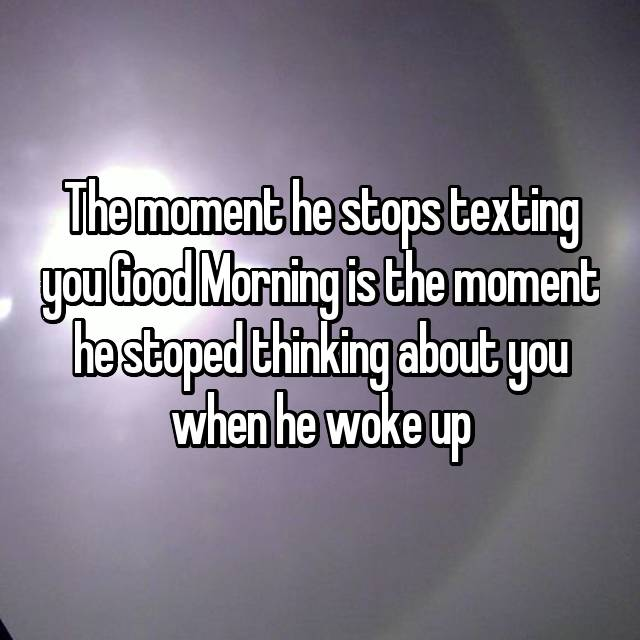 The moment he stops texting you Good Morning is the moment he stoped