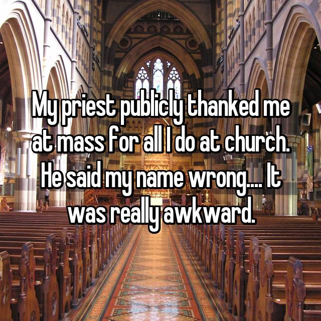 My priest publicly thanked me at mass for all I do at church. He said my name wrong.... It was really awkward.