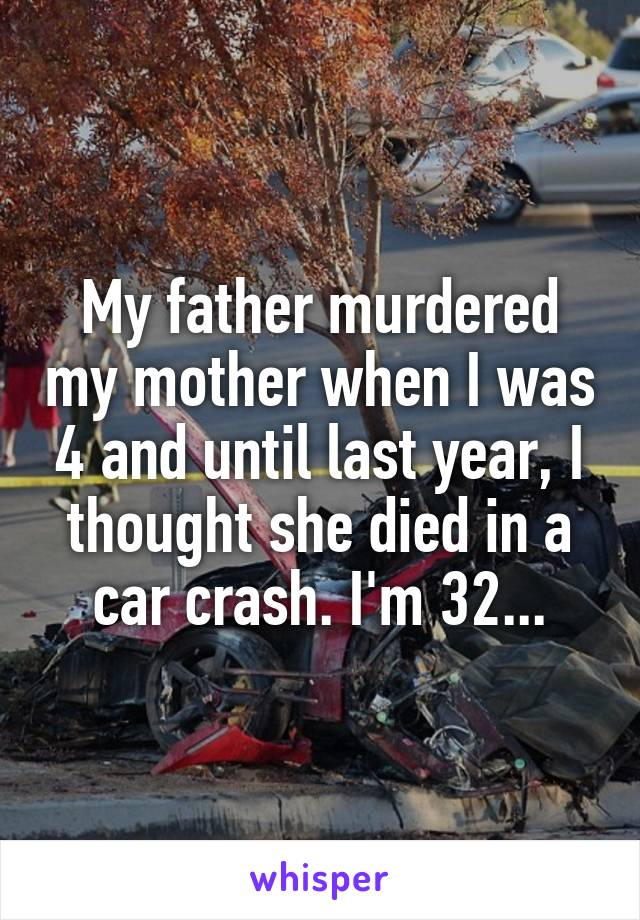 My father murdered my mother when I was 4 and until last year, I thought she died in a car crash. I'm 32...