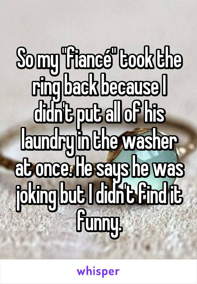 """So my """"fiancé"""" took the ring back because I didn't put all of his laundry in the washer at once. He says he was joking but I didn't find it funny."""