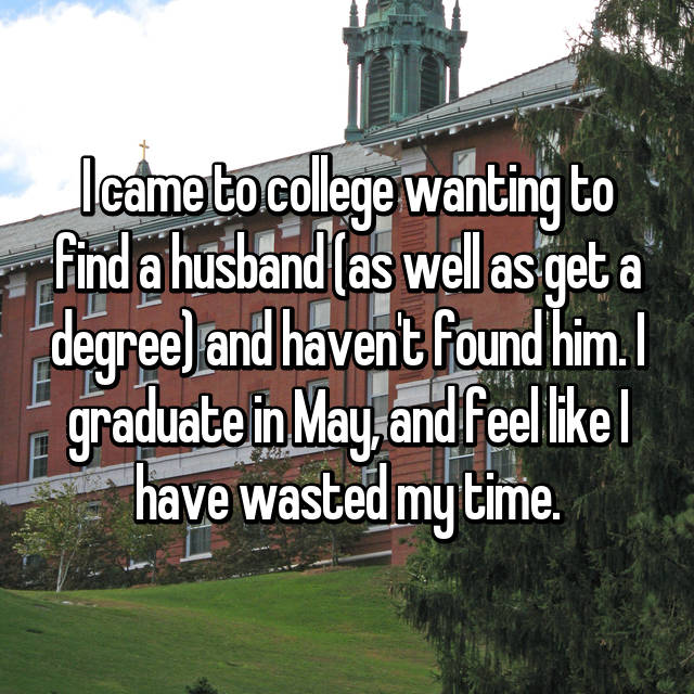 I came to college wanting to find a husband (as well as get a degree) and haven't found him. I graduate in May, and feel like I have wasted my time.