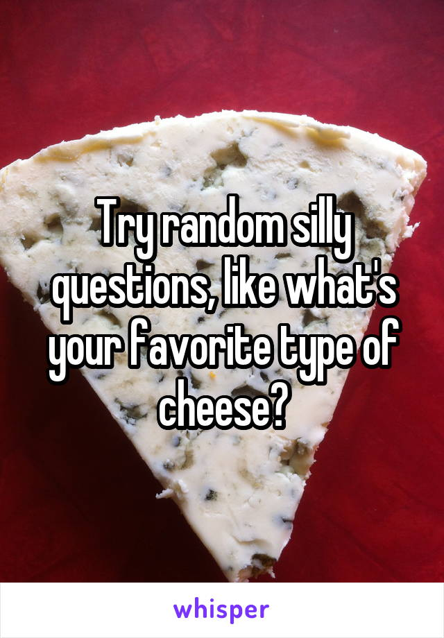 Image of: Images Whisper Try Random Silly Questions Like Whats Your Favorite Type Of Cheese