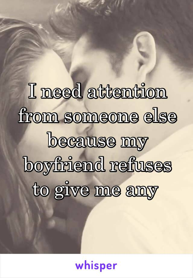 i need attention from my boyfriend