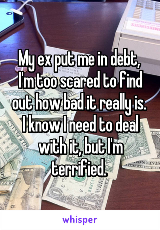 My ex put me in debt,  I'm too scared to find out how bad it really is.  I know I need to deal with it, but I'm terrified.