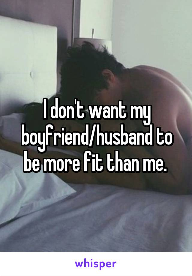 I don't want my boyfriend/husband to be more fit than me.