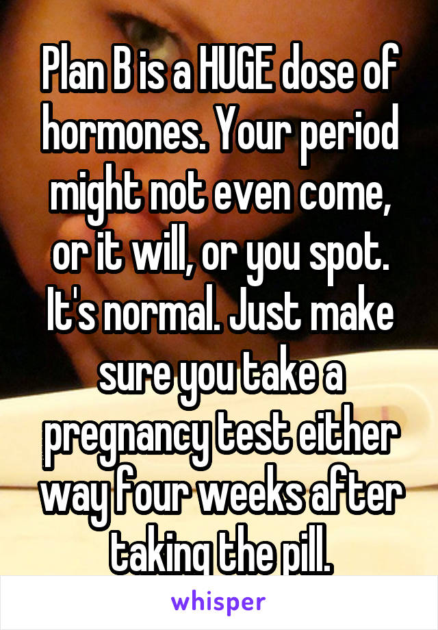 Plan B Is A Huge Dose Of Hormones Your Period Might Not Even Come