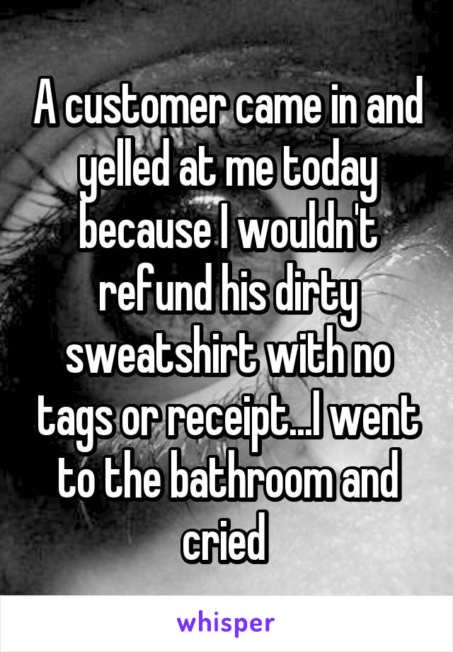 A customer came in and yelled at me today because I wouldn't refund his dirty sweatshirt with no tags or receipt...I went to the bathroom and cried