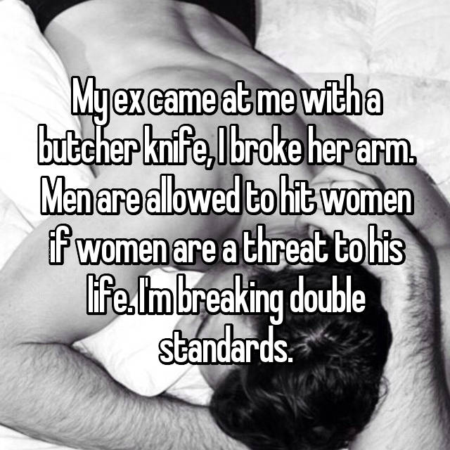 My ex came at me with a butcher knife, I broke her arm. Men are allowed to hit women if women are a threat to his life. I'm breaking double standards.