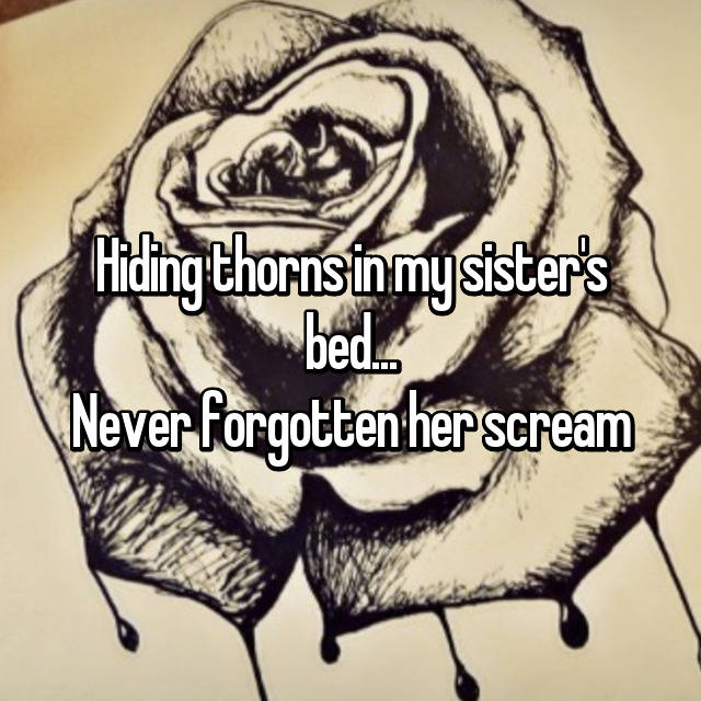 Hiding thorns in my sister's bed... Never forgotten her scream