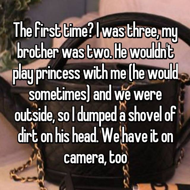 The first time? I was three, my brother was two. He wouldn't play princess with me (he would sometimes) and we were outside, so I dumped a shovel of dirt on his head. We have it on camera, too 😂