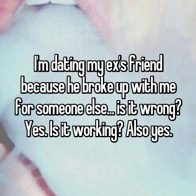 I'm dating my ex's friend because he broke up with me for someone else... is it wrong? Yes. Is it working? Also yes.