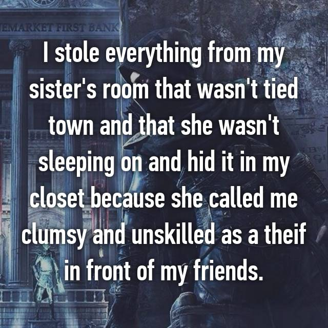I stole everything from my sister's room that wasn't tied town and that she wasn't sleeping on and hid it in my closet because she called me clumsy and unskilled as a theif in front of my friends.