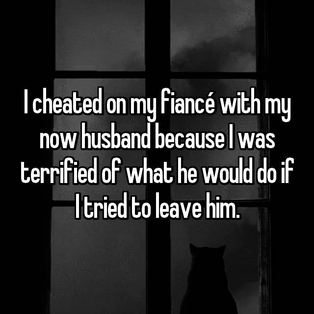 I cheated on my fiancé with my now husband because I was terrified of what he would do if I tried to leave him.